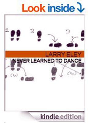 Book Review by Don Poss: I Never Learned to Dance, by Larry Eley. 2014.