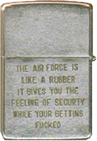 Zippo: (Front) The Air Force is Like a Rubber. It gives you the feeling of Security while your being fucked.