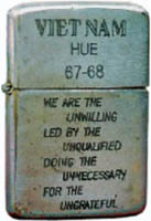 Zippo: (Front) Viet Nam Hue 1967-1968 We are the Unwilling Led by the Unqualified doing the Unnecessary for the Ungrateful.