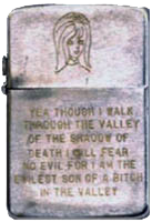 Zippo: (Front) (Photo of a girl) Yea thought I walk Through the Valley of the Shadow of death I will fear no evil for I am the evilest son of a bitch in the valley.
